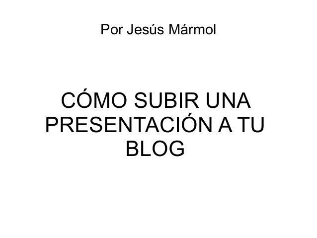 Por Jesús Mármol CÓMO SUBIR UNA PRESENTACIÓN A TU BLOG