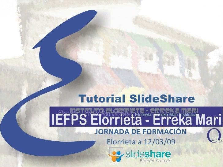 Tutorial SlideShare JORNADA DE FORMACIÓN Elorrieta a 12/03/09