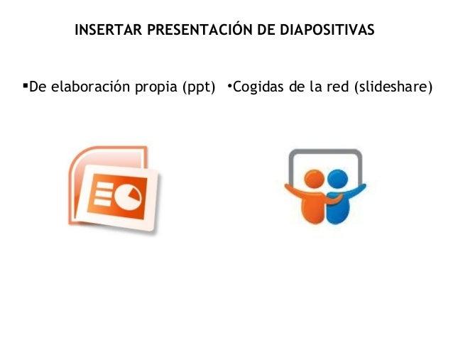 INSERTAR PRESENTACIÓN DE DIAPOSITIVAS  De elaboración propia (ppt) •Cogidas de la red (slideshare)