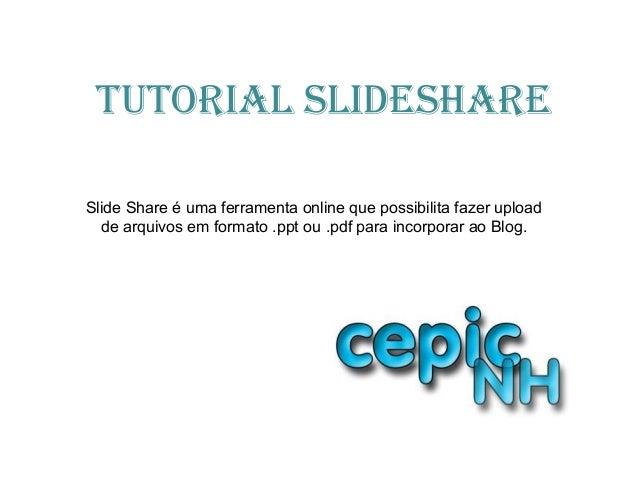 TuTorial SlideShareSlide Share é uma ferramenta online que possibilita fazer uploadde arquivos em formato .ppt ou .pdf par...