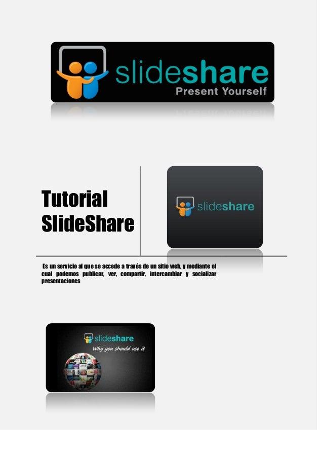 Tutorial SlideShare Es un servicio al que se accede a través de un sitio web, y mediante el cual podemos publicar, ver, co...