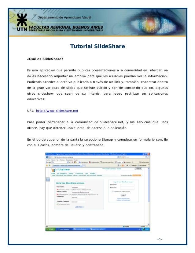 Tutorial SlideShare ¿Qué es SlideShare? Es una aplicación que permite publicar presentaciones a la comunidad en Internet, ...
