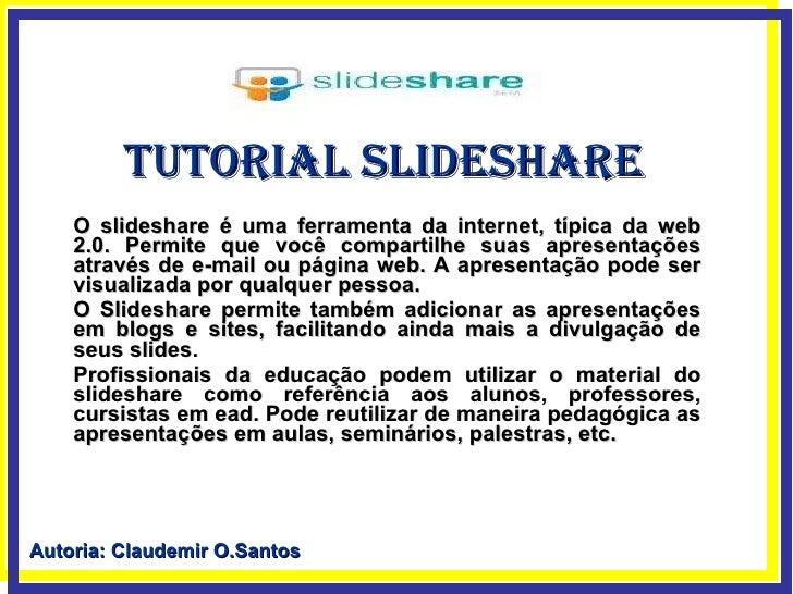 Tutorial Slideshare O slideshare é uma ferramenta da internet, típica da web 2.0. Permite que você compartilhe suas aprese...