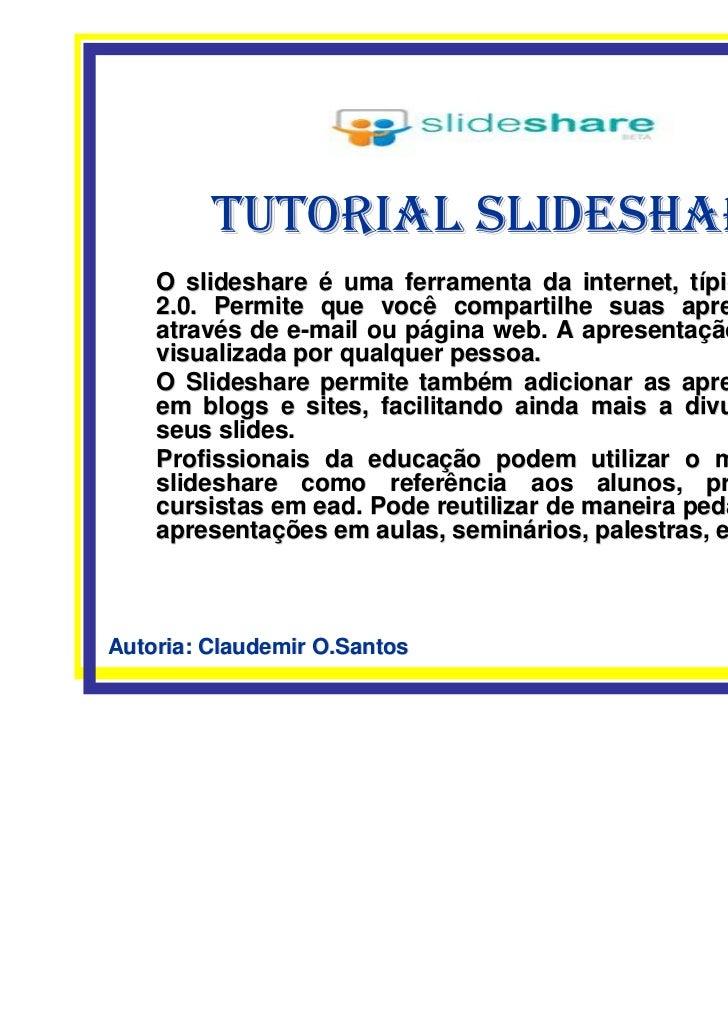 TUTORIAL SLIDESHARE    O slideshare é uma ferramenta da internet, típica da web    2.0. Permite que você compartilhe suas ...