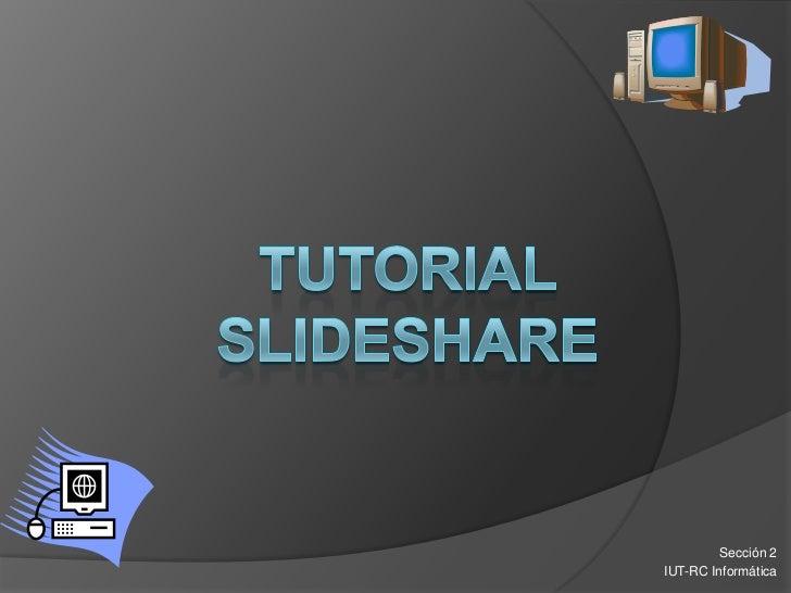 Tutorial Slideshare<br />Sección 2<br />IUT-RC Informática<br />