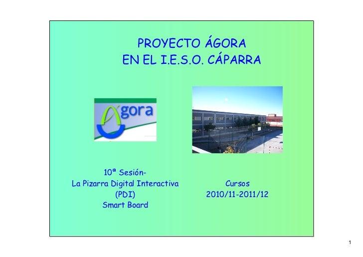 PROYECTO ÁGORA              EN EL I.E.S.O. CÁPARRA         10ª Sesión-La Pizarra Digital Interactiva       Cursos         ...