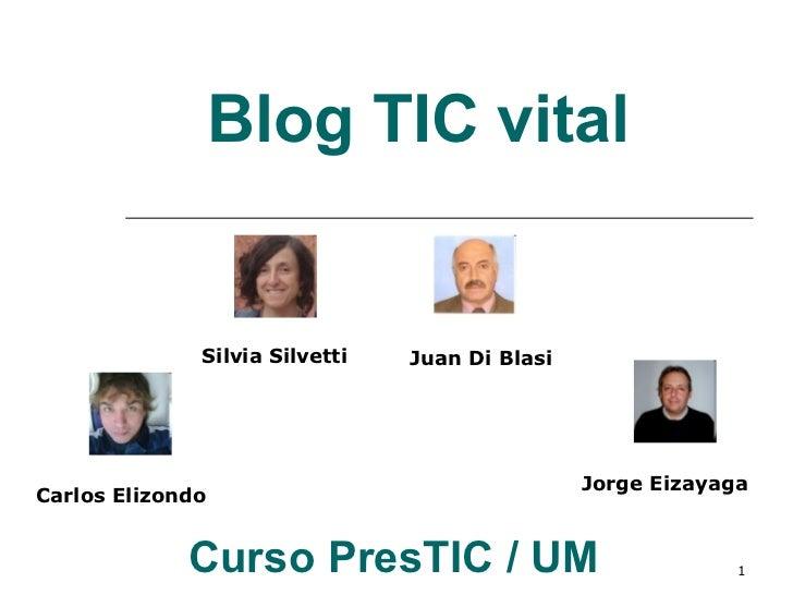 Blog TIC vital Curso PresTIC / UM   Silvia Silvetti Juan Di Blasi Carlos Elizondo Jorge Eizayaga