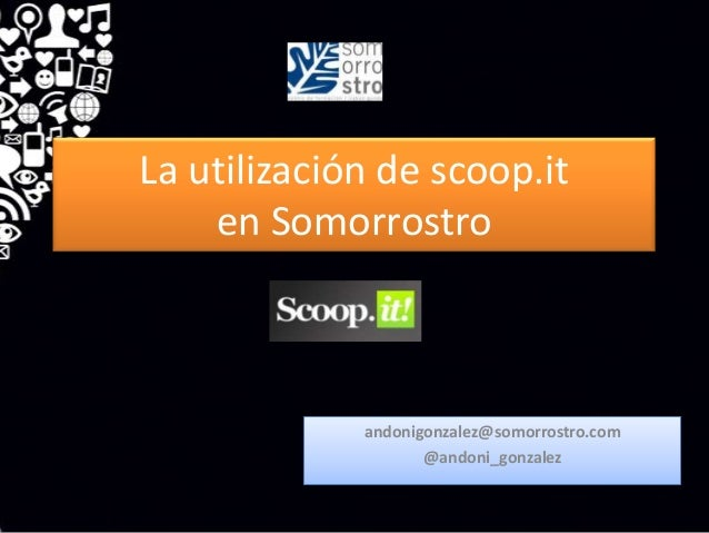 La utilización de scoop.it    en Somorrostro             andonigonzalez@somorrostro.com                    @andoni_gonzalez