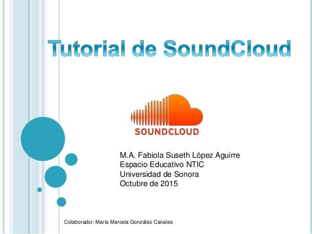 M.A. Fabiola Suseth López Aguirre Espacio Educativo NTIC Universidad de Sonora Octubre de 2015 Colaborador: María Marcela ...
