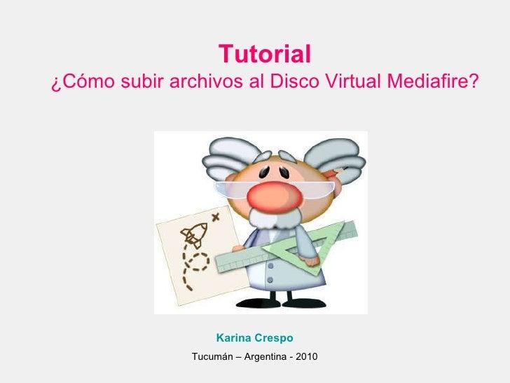 Tutorial ¿Cómo subir archivos al Disco Virtual Mediafire? Karina Crespo Tucumán – Argentina - 2010