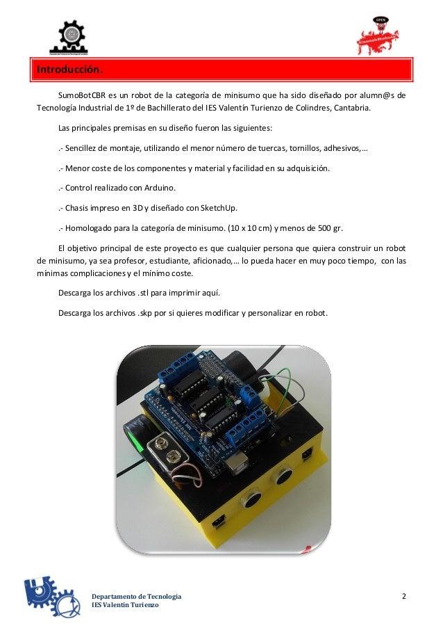 2Departamento de Tecnología IES Valentín Turienzo Introducción. SumoBotCBR es un robot de la categoría de minisumo que ha ...