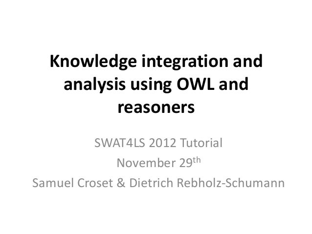 Knowledge integration and   analysis using OWL and          reasoners          SWAT4LS 2012 Tutorial              November...