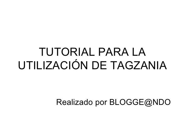 TUTORIAL PARA LA UTILIZACIÓN DE TAGZANIA Realizado por BLOGGE@NDO