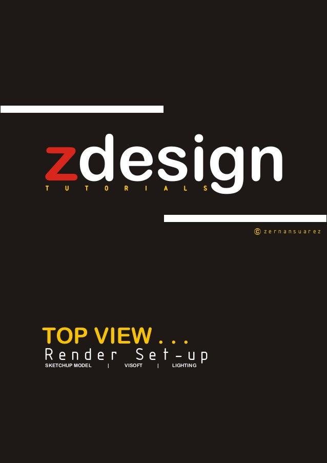 zdesign T U T O R I A L S  zernansuarez  TOP VIEW . . .  Render Set-up  SKETCHUP MODEL | VISOFT | LIGHTING