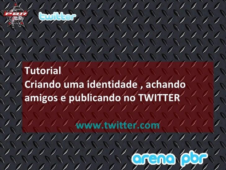 Tutorial  Criando uma identidade , achando amigos e publicando no TWITTER www.twitter.com