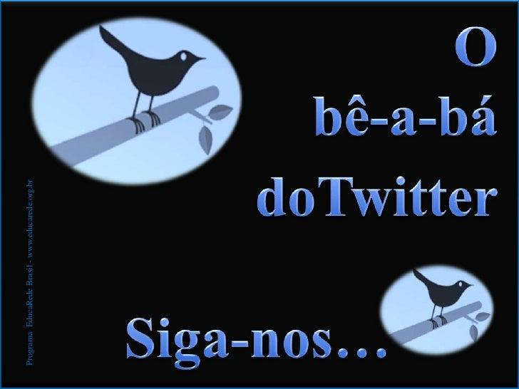O<br />bê-a-bá<br />doTwitter<br />Siga-nos…<br />ProgramaEducaRedeBrasil - www.educarede.org.br<br />
