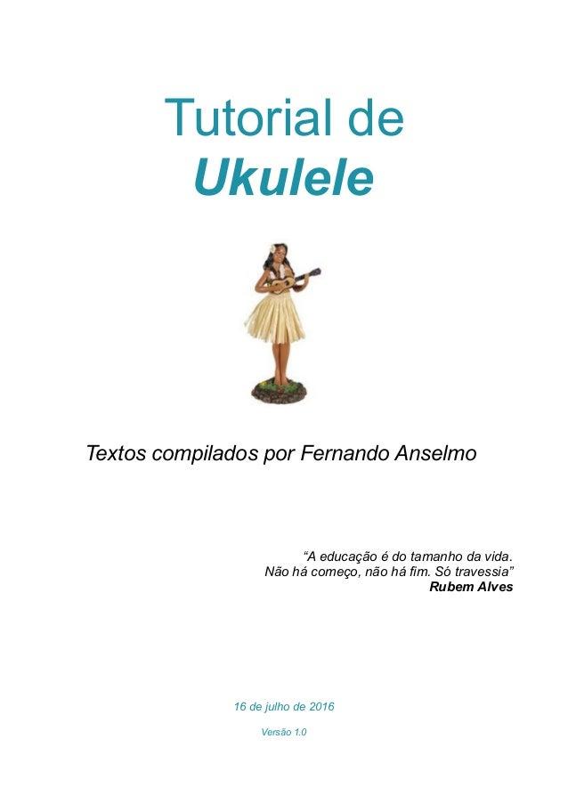 """Tutorial de Ukulele Textos compilados por Fernando Anselmo """"A educação é do tamanho da vida. Não há começo, não há fim. Só..."""