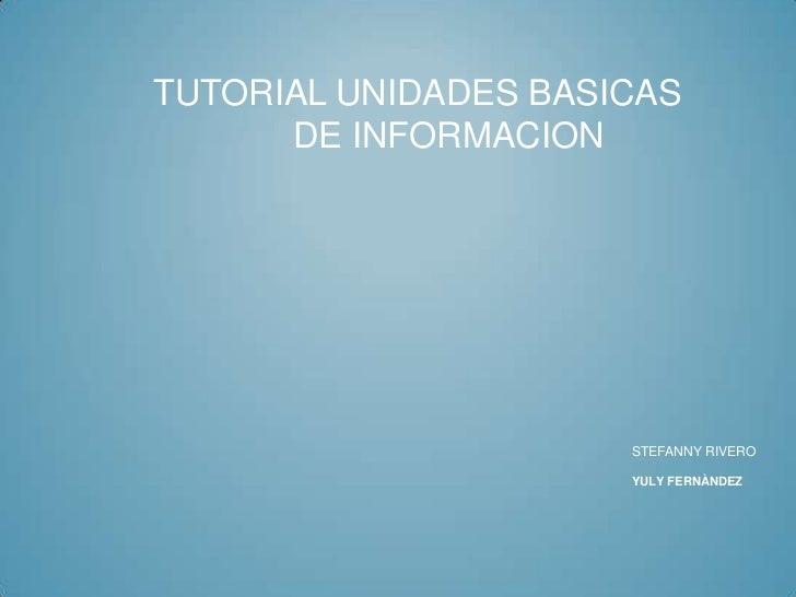 TUTORIAL UNIDADES BASICAS      DE INFORMACION                      STEFANNY RIVERO                      YULY FERNÀNDEZ
