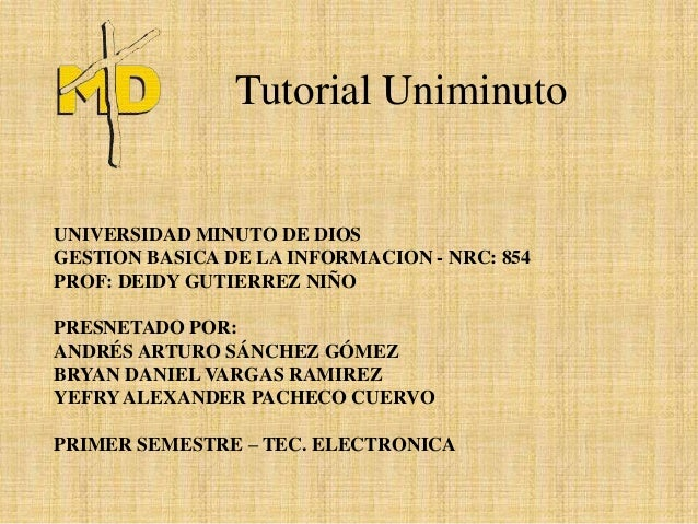 Tutorial UniminutoUNIVERSIDAD MINUTO DE DIOSGESTION BASICA DE LA INFORMACION - NRC: 854PROF: DEIDY GUTIERREZ NIÑOPRESNETAD...