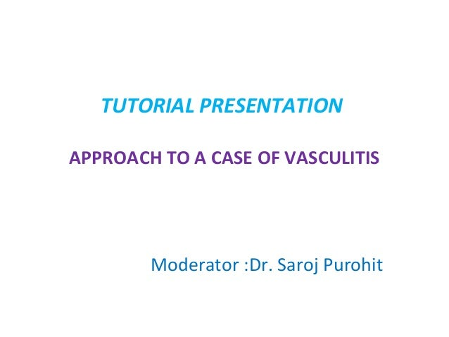 TUTORIAL PRESENTATION APPROACH TO A CASE OF VASCULITIS  Moderator :Dr. Saroj Purohit
