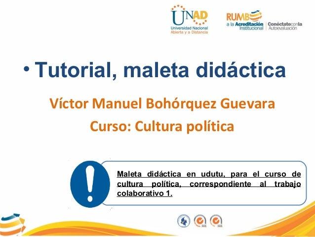 • Tutorial, maleta didácticaVíctor Manuel Bohórquez GuevaraCurso: Cultura políticaMaleta didáctica en udutu, para el curso...