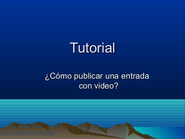 TutorialTutorial ¿Cómo publicar una entrada¿Cómo publicar una entrada con video?con video?