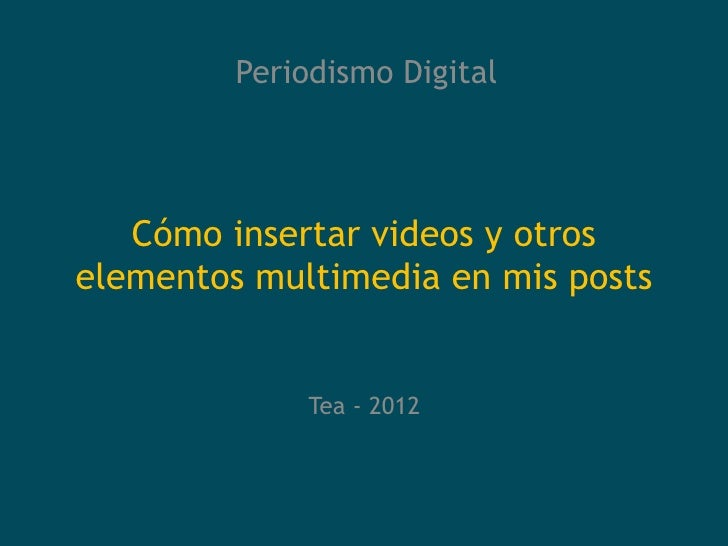 Periodismo Digital   Cómo insertar videos y otroselementos multimedia en mis posts              Tea - 2012