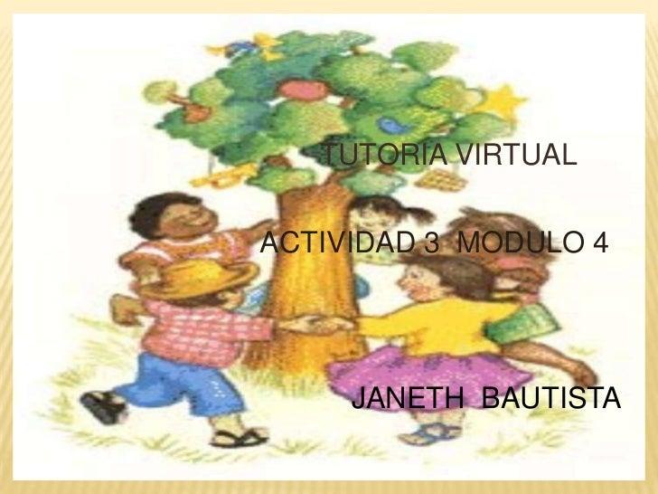 TUTORIA VIRTUAL<br />   ACTIVIDAD 3  MODULO 4<br />JANETH  BAUTISTA<br />