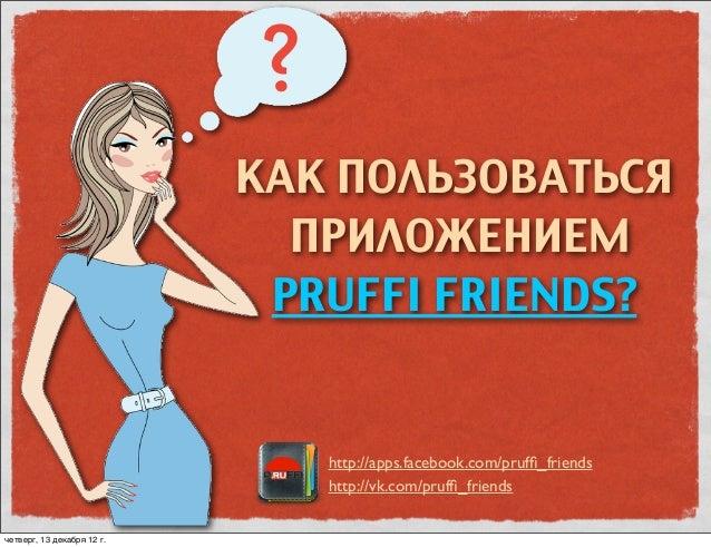 КАК ПОЛЬЗОВАТЬСЯ                              ПРИЛОЖЕНИЕМ                             PRUFFI FRIENDS?                     ...