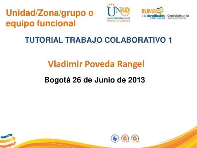 Unidad/Zona/grupo o equipo funcional TUTORIAL TRABAJO COLABORATIVO 1 Vladimir Poveda Rangel Bogotá 26 de Junio de 2013