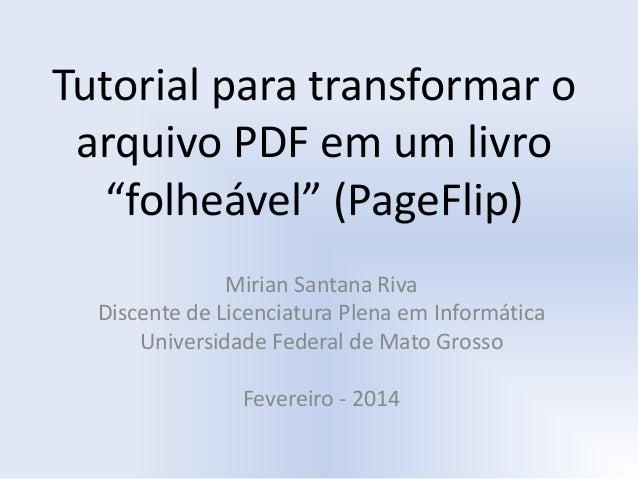 """Tutorial para transformar o arquivo PDF em um livro """"folheável"""" (PageFlip) Mirian Santana Riva Discente de Licenciatura Pl..."""