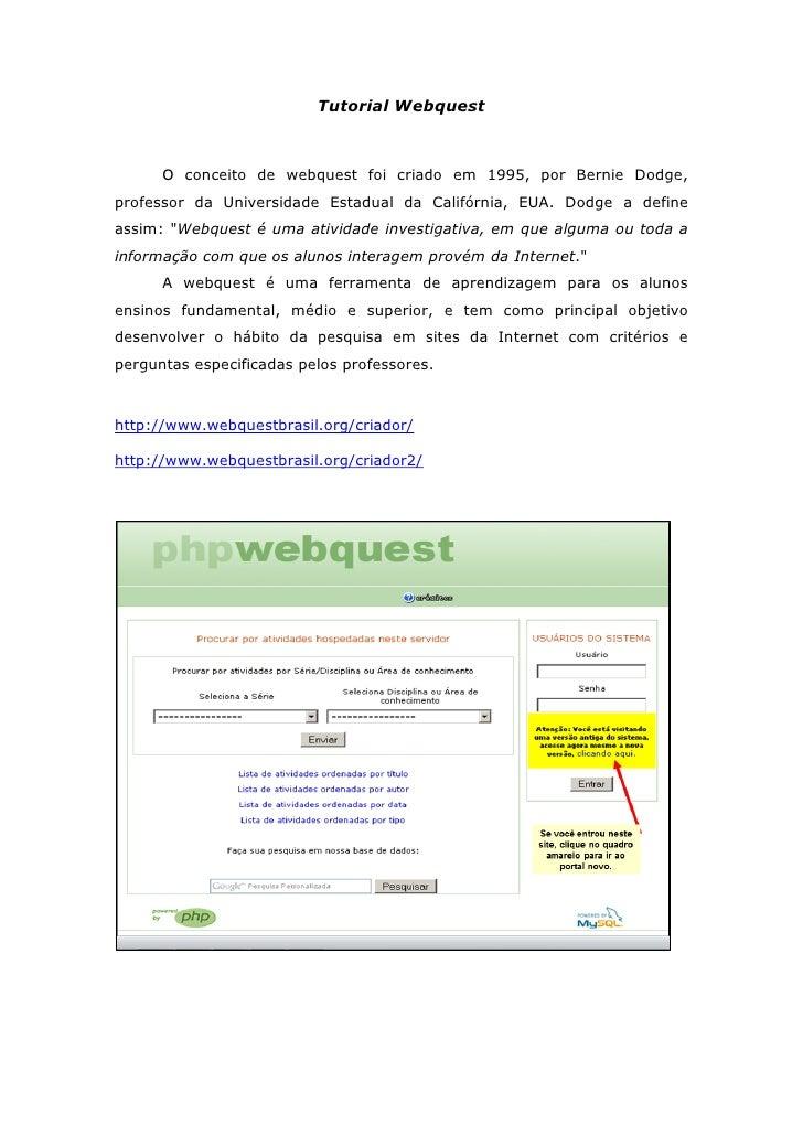 Tutorial Webquest      O conceito de webquest foi criado em 1995, por Bernie Dodge,professor da Universidade Estadual da C...