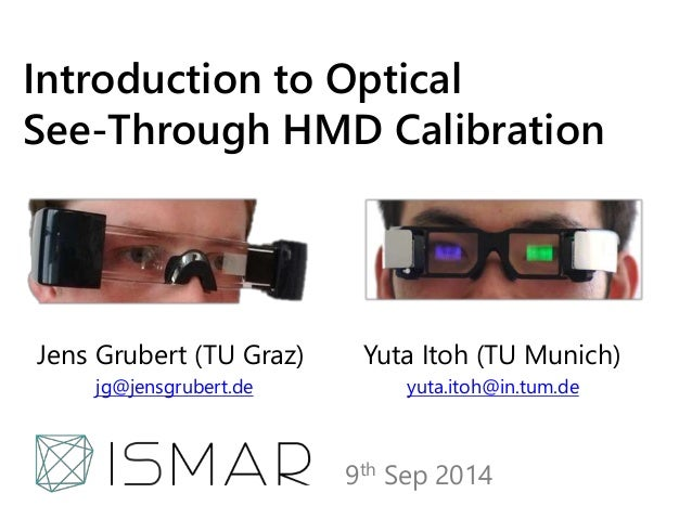 Introduction to Optical  See-Through HMD Calibration  Jens Grubert (TU Graz) Yuta Itoh (TU Munich)  jg@jensgrubert.de yuta...