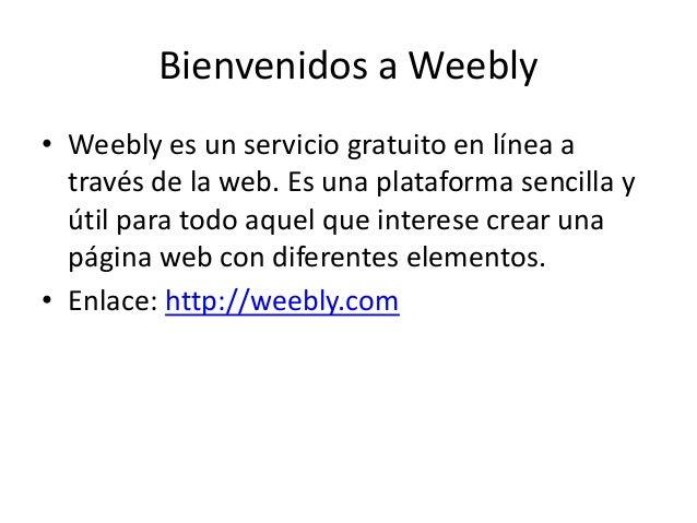 Bienvenidos a Weebly • Weebly es un servicio gratuito en línea a través de la web. Es una plataforma sencilla y útil para ...
