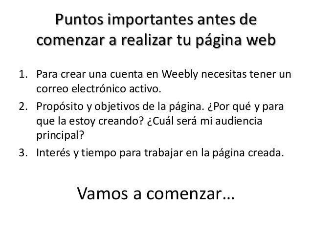 Puntos importantes antes de comenzar a realizar tu página web 1. Para crear una cuenta en Weebly necesitas tener un correo...