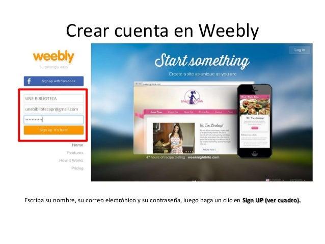 Crear cuenta en Weebly Escriba su nombre, su correo electrónico y su contraseña, luego haga un clic en Sign UP (ver cuadro...