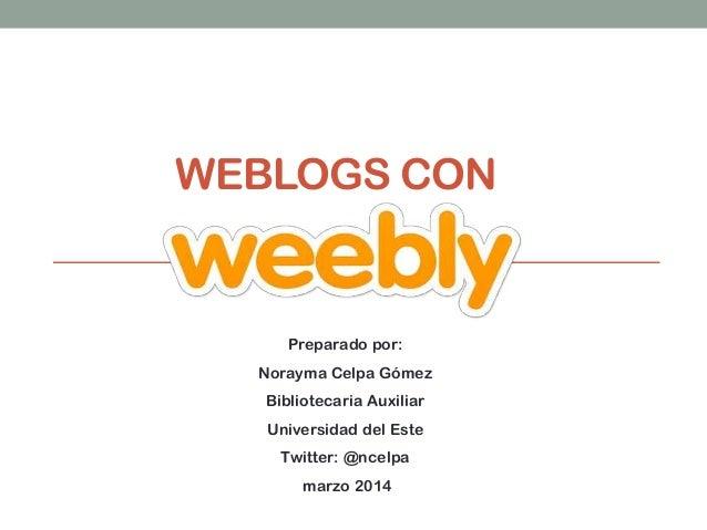 WEBLOGS CON  Preparado por: Norayma Celpa Gómez Bibliotecaria Auxiliar Universidad del Este Twitter: @ncelpa marzo 2014