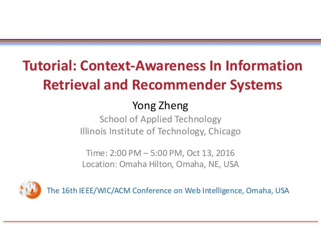 Tutorial: Context-Awareness In Information Retrieval and Recommender Systems Yong Zheng School of Applied Technology Illin...