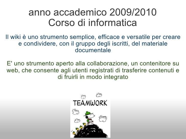 anno accademico 2009/2010 Corso di informatica <ul><li>Il wiki è uno strumentosemplice, efficace e versatile per creare e...