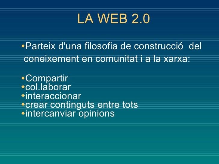 LA WEB 2.0 <ul><li>Parteix d'una filosofia de construcció  del  coneixement en comunitat i a la xarxa: </li></ul><ul><li>C...