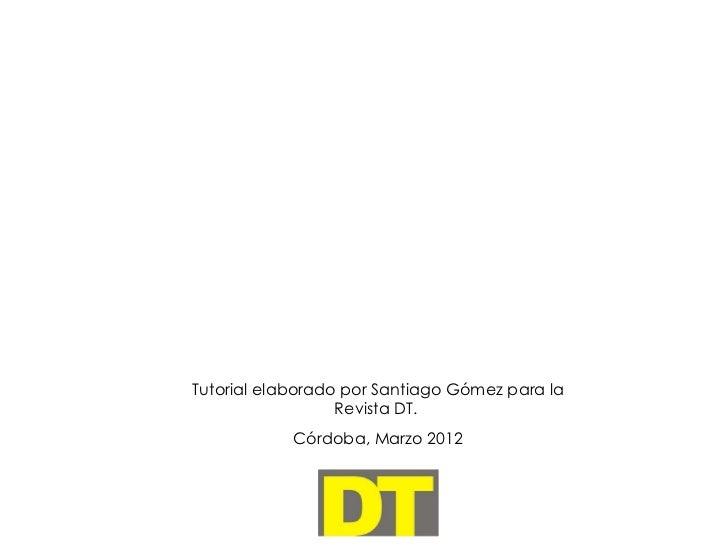 Tutorial elaborado por Santiago Gómez para la                  Revista DT.            Córdoba, Marzo 2012