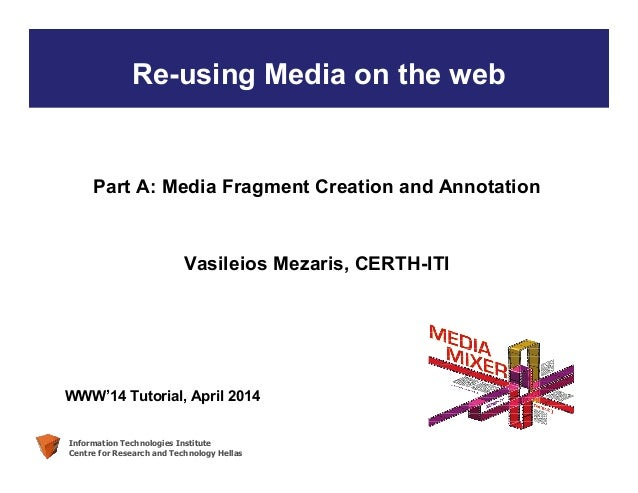Information Technologies Institute Centre for Research and Technology Hellas Re-using Media on the web Part A: Media Fragm...