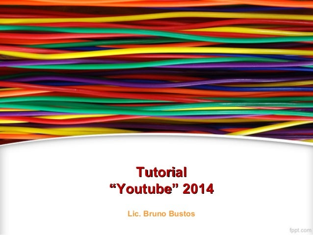 "TutorialTutorial ""Youtube"" 2014""Youtube"" 2014 Lic. Bruno Bustos"