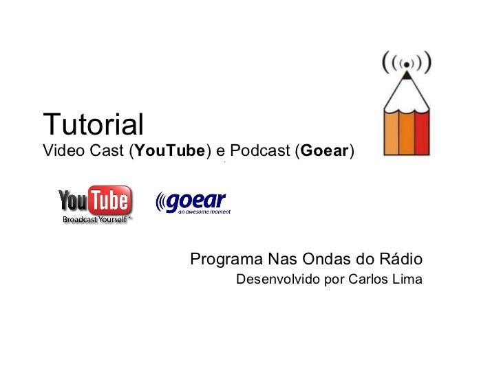 Tutorial  Video Cast ( YouTube ) e Podcast ( Goear ) Programa Nas Ondas do Rádio Desenvolvido por Carlos Lima