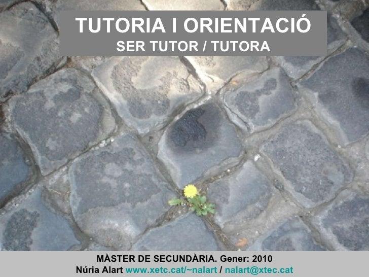 TUTORIA I ORIENTACIÓ SER TUTOR / TUTORA MÀSTER DE SECUNDÀRIA. Gener: 2010 Núria Alart  www.xetc.cat/~nalart  /  [email_add...