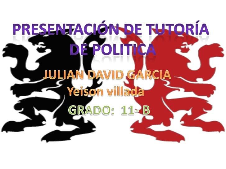 Presentación de tutoría <br />DE POLITICA<br />JULIAN DAVID GARCIA<br />Yeisonvillada<br />GRADO:  11- B<br />