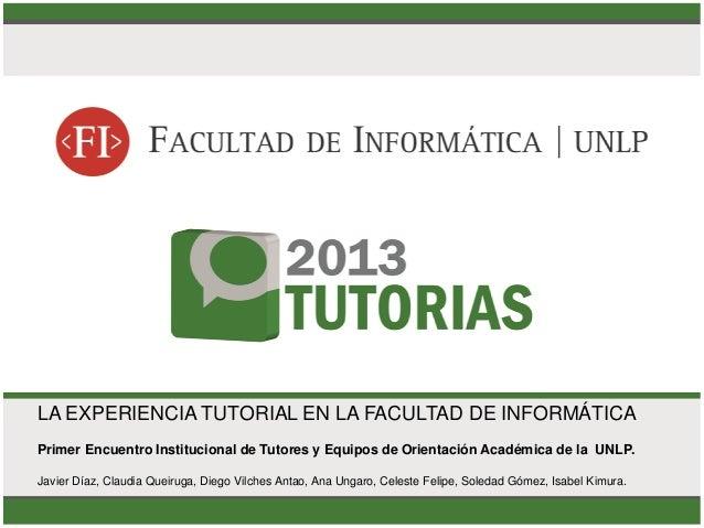 LA EXPERIENCIA TUTORIAL EN LA FACULTAD DE INFORMÁTICA Primer Encuentro Institucional de Tutores y Equipos de Orientación A...