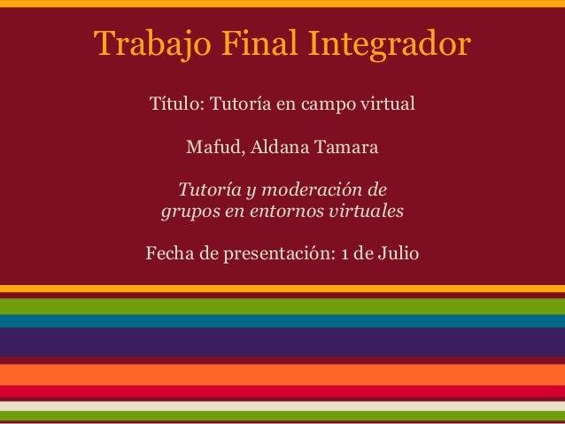 Trabajo Final IntegradorTítulo: Tutoría en campo virtualMafud, Aldana TamaraTutoría y moderación degrupos en entornos virt...
