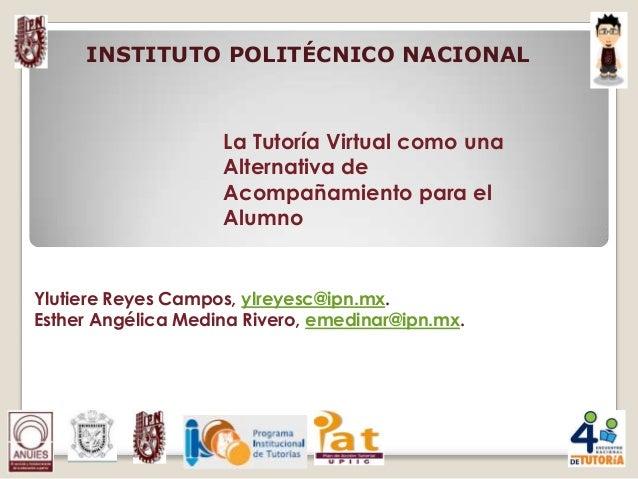 La Tutoría Virtual como una Alternativa de Acompañamiento para el Alumno Ylutiere Reyes Campos, ylreyesc@ipn.mx. Esther An...