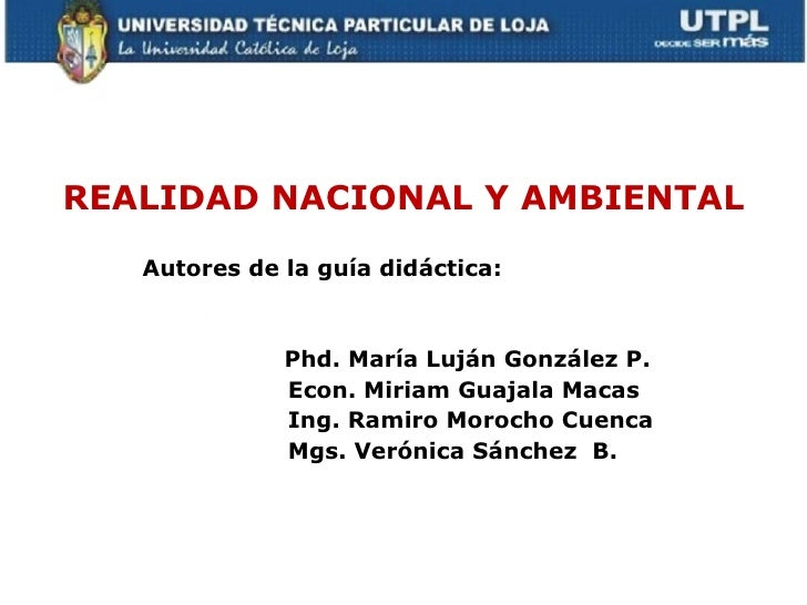 REALIDAD NACIONAL Y AMBIENTAL   Autores de la guía didáctica:              Phd. María Luján González P.              Econ....